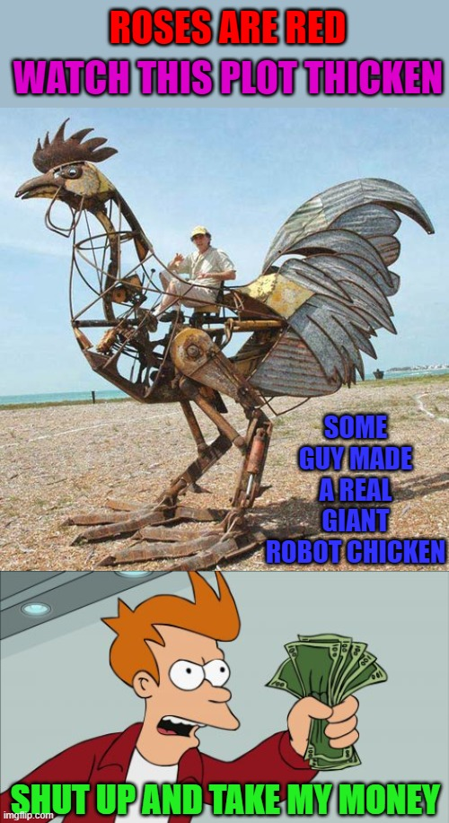 I would love to cruise around in that for awhile!!! |  ROSES ARE RED; WATCH THIS PLOT THICKEN; SOME GUY MADE A REAL GIANT ROBOT CHICKEN; SHUT UP AND TAKE MY MONEY | image tagged in memes,shut up and take my money fry,robot chicken,rhymes | made w/ Imgflip meme maker