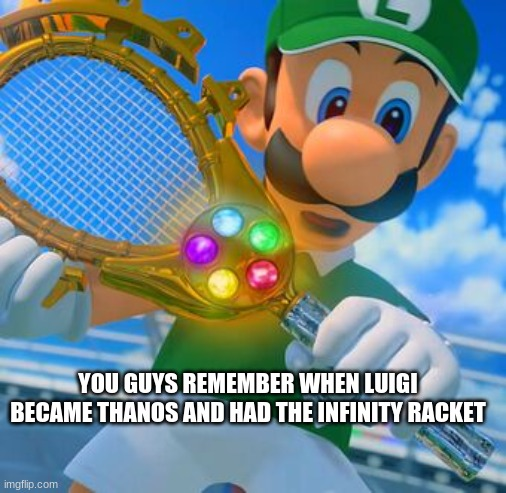 You guys remember this? |  YOU GUYS REMEMBER WHEN LUIGI BECAME THANOS AND HAD THE INFINITY RACKET | image tagged in luigi,mario tennis | made w/ Imgflip meme maker