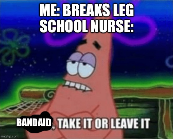 Three, Take it or leave it |  ME: BREAKS LEG SCHOOL NURSE:; BANDAID | image tagged in three take it or leave it | made w/ Imgflip meme maker