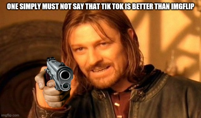 ONE SIMPLY MUST NOT SAY THAT TIK TOK IS BETTER THAN IMGFLIP | image tagged in memes,one does not simply | made w/ Imgflip meme maker