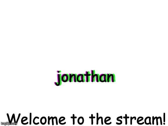 Welcome! (+ logo) |  jonathan; jonathan; jonathan; Welcome to the stream! | image tagged in blank white template | made w/ Imgflip meme maker