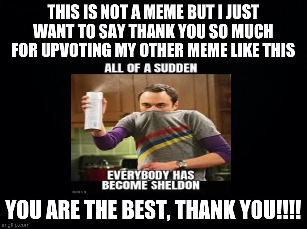 thank you |  THIS IS NOT A MEME BUT I JUST WANT TO SAY THANK YOU SO MUCH FOR UPVOTING MY OTHER MEME LIKE THIS; YOU ARE THE BEST, THANK YOU!!!! | image tagged in thanks,thank you,yay,thankyou | made w/ Imgflip meme maker