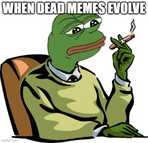 i am pepe |  WHEN DEAD MEMES EVOLVE | image tagged in pepe the frog | made w/ Imgflip meme maker