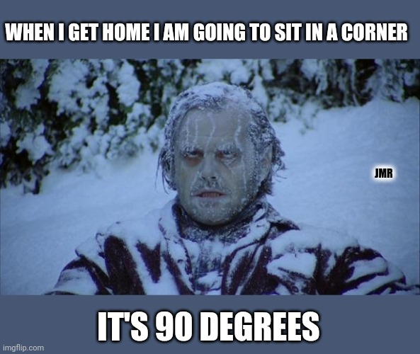 Bahahaha |  WHEN I GET HOME I AM GOING TO SIT IN A CORNER; JMR; IT'S 90 DEGREES | image tagged in cold,warm,weather,dad joke | made w/ Imgflip meme maker