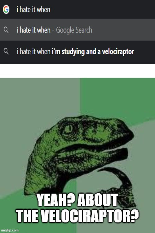 and a velociraptor |  YEAH? ABOUT THE VELOCIRAPTOR? | image tagged in dinosaur | made w/ Imgflip meme maker