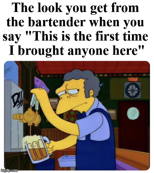 "When you know your bartender too well. |  The look you get from  the bartender when you  say ""This is the first time  I brought anyone here"" 