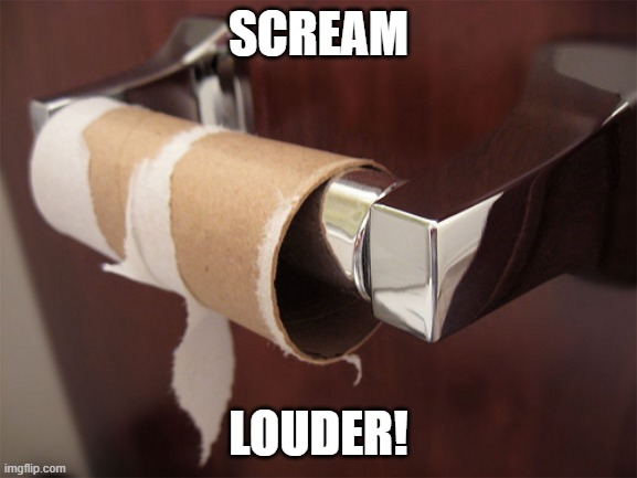 no toilet paper | SCREAM LOUDER! | image tagged in no toilet paper | made w/ Imgflip meme maker