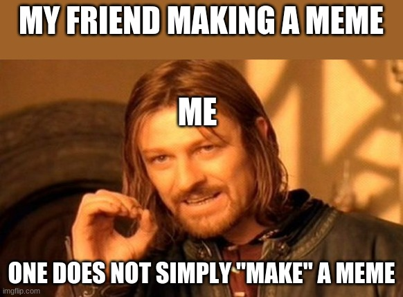 "One Does Not Simply |  MY FRIEND MAKING A MEME; ME; ONE DOES NOT SIMPLY ""MAKE"" A MEME 