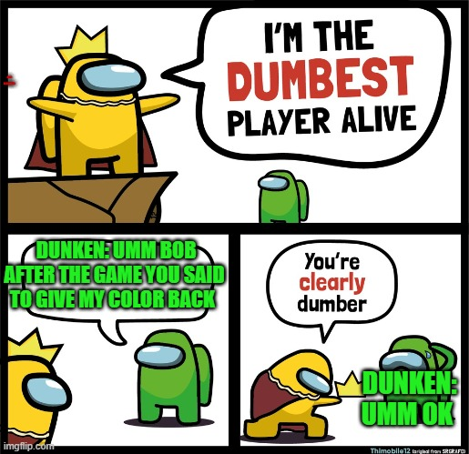 Dunken is the dumbest player (well he ask for he color back) |  ALLY: HI DUNKEN; DUNKEN: UMM BOB AFTER THE GAME YOU SAID TO GIVE MY COLOR BACK; DUNKEN: UMM OK | image tagged in among us dumbest player,among us new dumb king | made w/ Imgflip meme maker