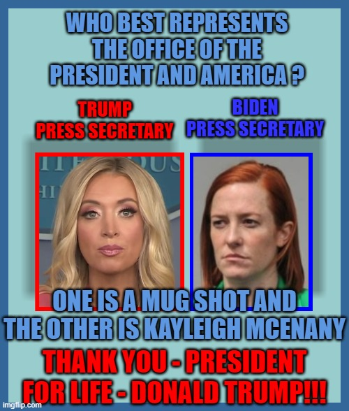 WHO BEST REPRESENTS THE OFFICE OF THE PRESIDENT AND AMERICA ? TRUMP PRESS SECRETARY; BIDEN PRESS SECRETARY; ONE IS A MUG SHOT AND THE OTHER IS KAYLEIGH MCENANY; THANK YOU - PRESIDENT FOR LIFE - DONALD TRUMP!!! | made w/ Imgflip meme maker