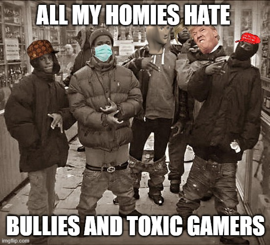 homies can back u up |  ALL MY HOMIES HATE; BULLIES AND TOXIC GAMERS | image tagged in all my homies hate | made w/ Imgflip meme maker