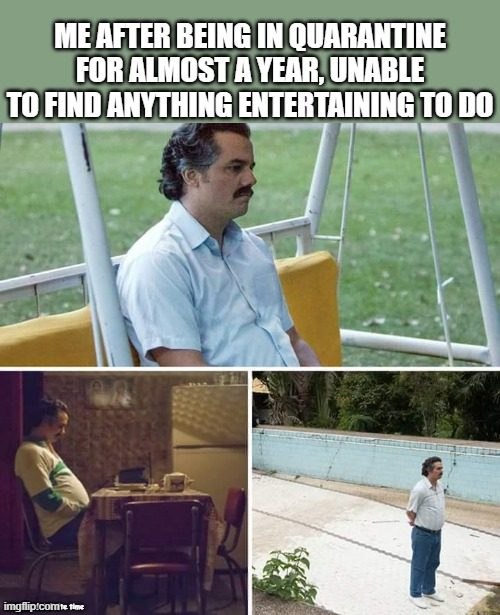 Sad Pablo Escobar |  ME AFTER BEING IN QUARANTINE FOR ALMOST A YEAR, UNABLE TO FIND ANYTHING ENTERTAINING TO DO; Made with infinite time | image tagged in memes,sad pablo escobar,quarantine,infinite,binge watching,entertainment | made w/ Imgflip meme maker