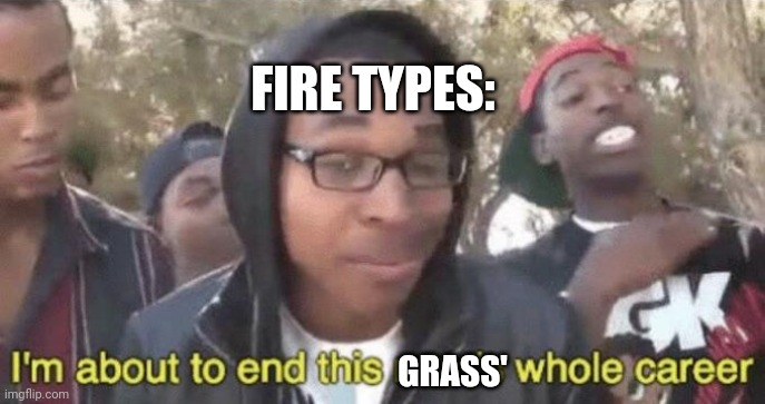 I'm about to end this man's whole career | FIRE TYPES: GRASS' | image tagged in i m about to end this man s whole career | made w/ Imgflip meme maker