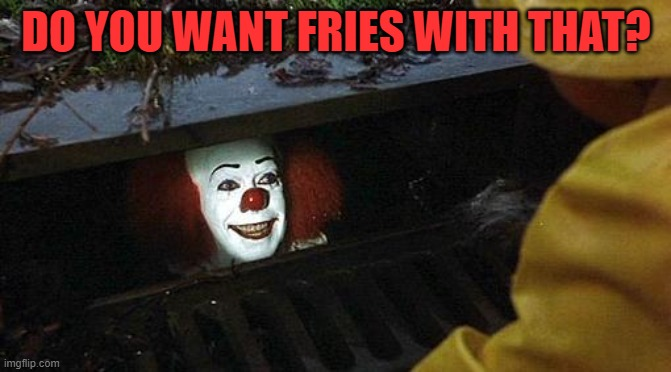 pennywise |  DO YOU WANT FRIES WITH THAT? | image tagged in pennywise | made w/ Imgflip meme maker