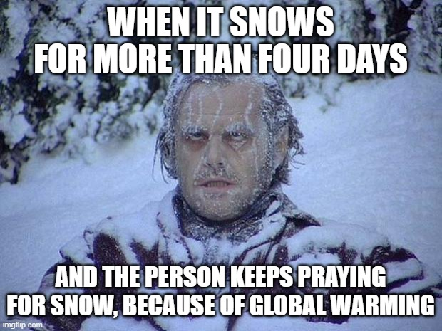 One or two days is fine, but nearly a week is just too much |  WHEN IT SNOWS FOR MORE THAN FOUR DAYS; AND THE PERSON KEEPS PRAYING FOR SNOW, BECAUSE OF GLOBAL WARMING | image tagged in memes,jack nicholson the shining snow | made w/ Imgflip meme maker
