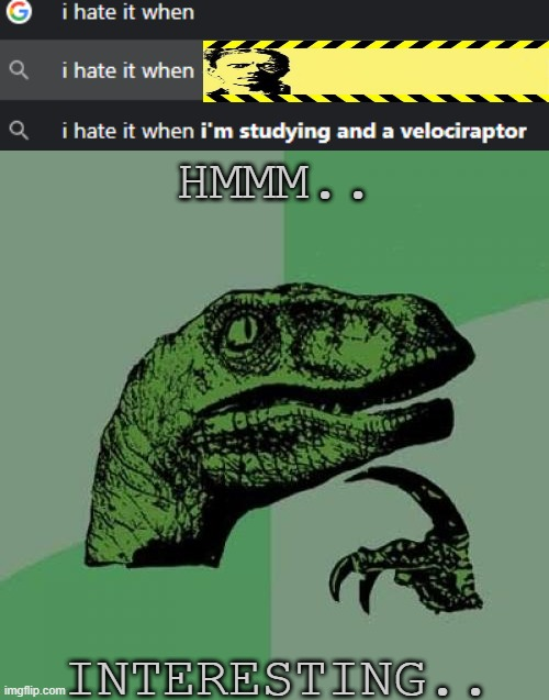 Please excuse the censorship image.. Some things are worse than NSFW.. |  HMMM.. INTERESTING.. | image tagged in i hate it when,studying,velociraptor | made w/ Imgflip meme maker