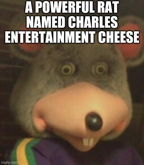C. E. Cheese |  A POWERFUL RAT NAMED CHARLES ENTERTAINMENT CHEESE | image tagged in chuck e cheese,rat | made w/ Imgflip meme maker