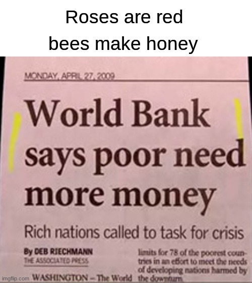 Poor need more money |  Roses are red; bees make honey | image tagged in poor,roses are red | made w/ Imgflip meme maker