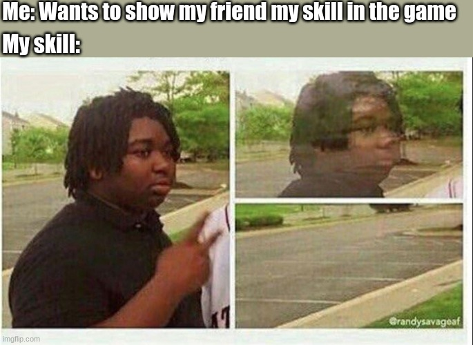 Skill go ------- |  Me: Wants to show my friend my skill in the game; My skill: | image tagged in black guy disappearing | made w/ Imgflip meme maker