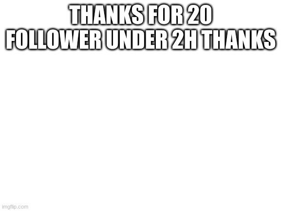 Blank White Template |  THANKS FOR 20 FOLLOWER UNDER 2H THANKS | image tagged in blank white template | made w/ Imgflip meme maker