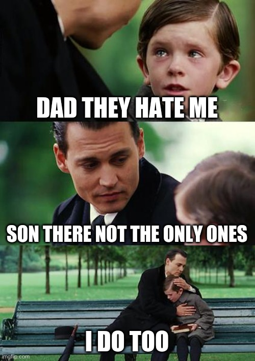 Finding Neverland Meme |  DAD THEY HATE ME; SON THERE NOT THE ONLY ONES; I DO TOO | image tagged in memes,finding neverland | made w/ Imgflip meme maker