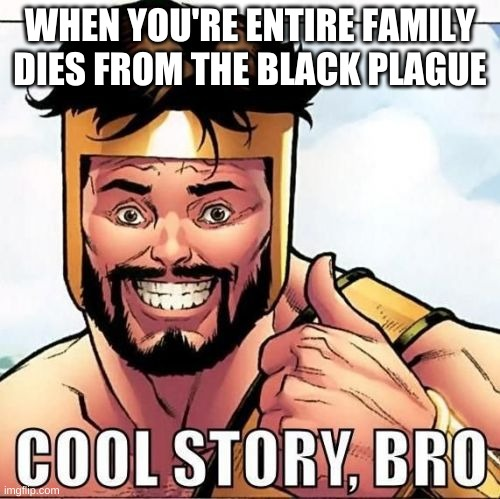 Cool Story Bro |  WHEN YOU'RE ENTIRE FAMILY DIES FROM THE BLACK PLAGUE | image tagged in memes,cool story bro | made w/ Imgflip meme maker