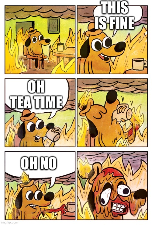 This is Fine Dog |  THIS IS FINE; OH TEA TIME; OH NO | image tagged in this is fine dog | made w/ Imgflip meme maker