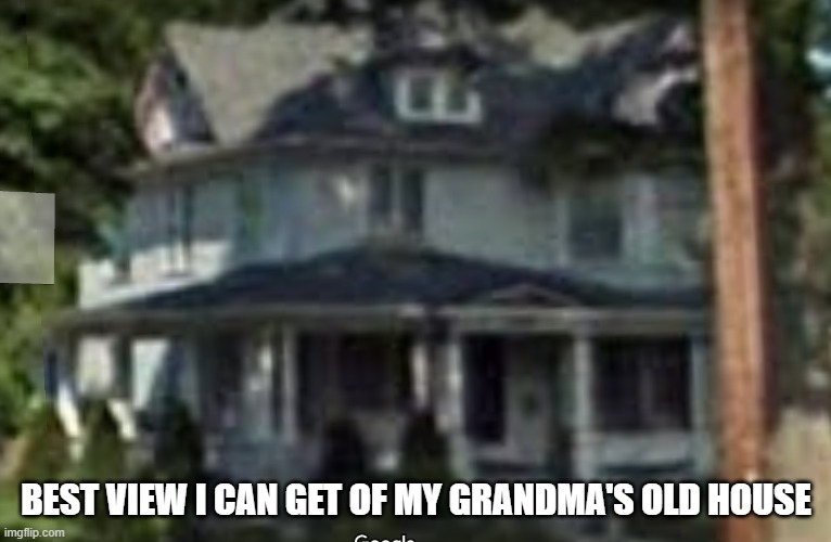 (mod note: holy crap thats beutiful) |  BEST VIEW I CAN GET OF MY GRANDMA'S OLD HOUSE | made w/ Imgflip meme maker
