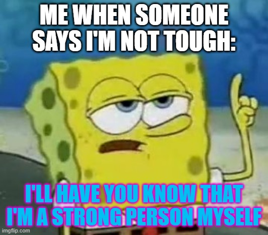 Whatever this is: |  ME WHEN SOMEONE SAYS I'M NOT TOUGH:; I'LL HAVE YOU KNOW THAT I'M A STRONG PERSON MYSELF | image tagged in memes,i'll have you know spongebob | made w/ Imgflip meme maker