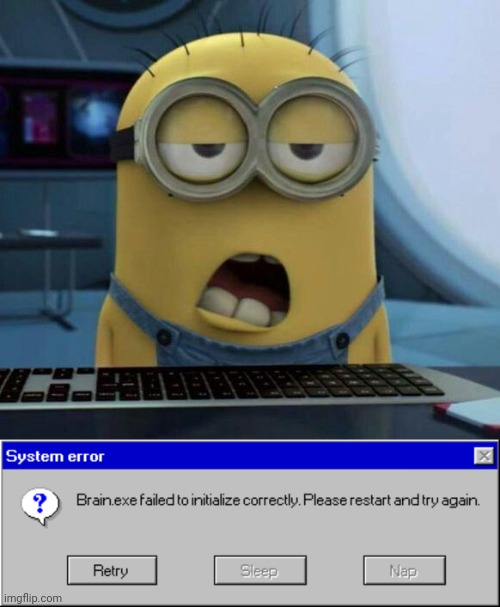 *Yawn* | image tagged in sleepy minion,brain,sleepy,workplace,error message | made w/ Imgflip meme maker