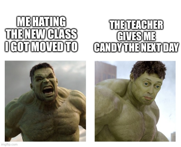 This happened to me in class.... lol |  THE TEACHER GIVES ME CANDY THE NEXT DAY; ME HATING THE NEW CLASS I GOT MOVED TO | image tagged in hulk angry then realizes he's wrong,school,good teacher,memes | made w/ Imgflip meme maker