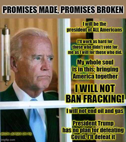 Sad Joe Biden |  PROMISES MADE, PROMISES BROKEN; I will be the president of ALL Americans; I'll work as hard for those who didn't vote for me as I will for those who did. My whole soul is in this; bringing America together; I WILL NOT BAN FRACKING! I will not end oil and gas; President Trump has no plan for defeating Covid. I'll defeat it; @RON JENSEN ON FB | image tagged in sad joe biden,joe biden worries,joe biden,biden,creepy joe biden,notmypresident | made w/ Imgflip meme maker