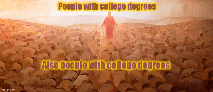 Degreesus |  People with college degrees; Also people with college degrees | image tagged in college,higher power,worship | made w/ Imgflip meme maker