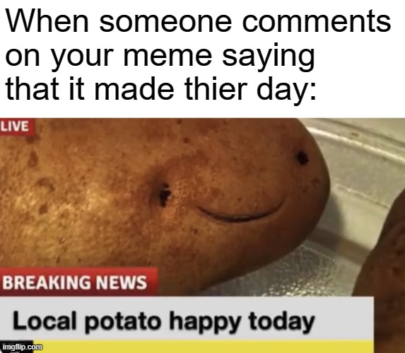 Local Potato happy today |  When someone comments on your meme saying that it made thier day: | image tagged in local potato happy today | made w/ Imgflip meme maker