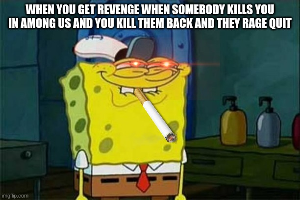 you like krabby patties don't you squidward |  WHEN YOU GET REVENGE WHEN SOMEBODY KILLS YOU IN AMONG US AND YOU KILL THEM BACK AND THEY RAGE QUIT | image tagged in you like krabby patties,memes,thug life | made w/ Imgflip meme maker
