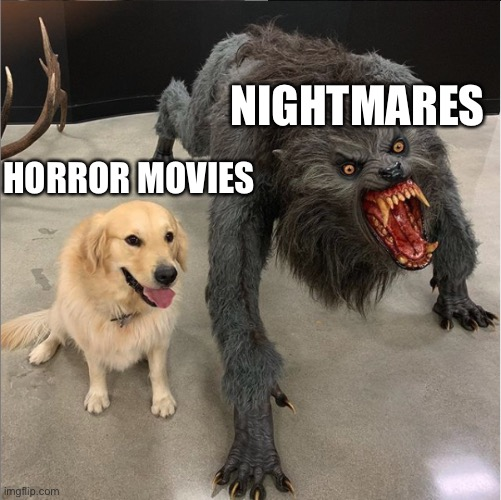 dog vs werewolf |  NIGHTMARES; HORROR MOVIES | image tagged in dog vs werewolf,funny,silly,clean,cool,dog | made w/ Imgflip meme maker