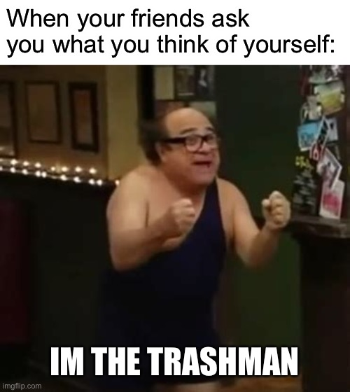 I'm the Trashman |  When your friends ask you what you think of yourself:; IM THE TRASHMAN | image tagged in memes,danny devito | made w/ Imgflip meme maker