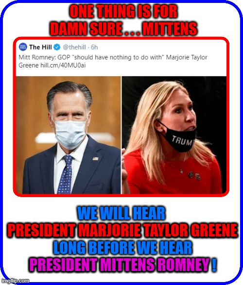ONE THING IS FOR DAMN SURE . . . MITTENS; WE WILL HEAR  PRESIDENT MARJORIE TAYLOR GREENE LONG BEFORE WE HEAR PRESIDENT MITTENS ROMNEY ! PRESIDENT MARJORIE TAYLOR GREENE; PRESIDENT MITTENS ROMNEY | made w/ Imgflip meme maker
