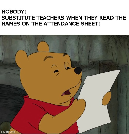 Winnie The Pooh |  NOBODY: SUBSTITUTE TEACHERS WHEN THEY READ THE NAMES ON THE ATTENDANCE SHEET: | image tagged in winnie the pooh,school | made w/ Imgflip meme maker