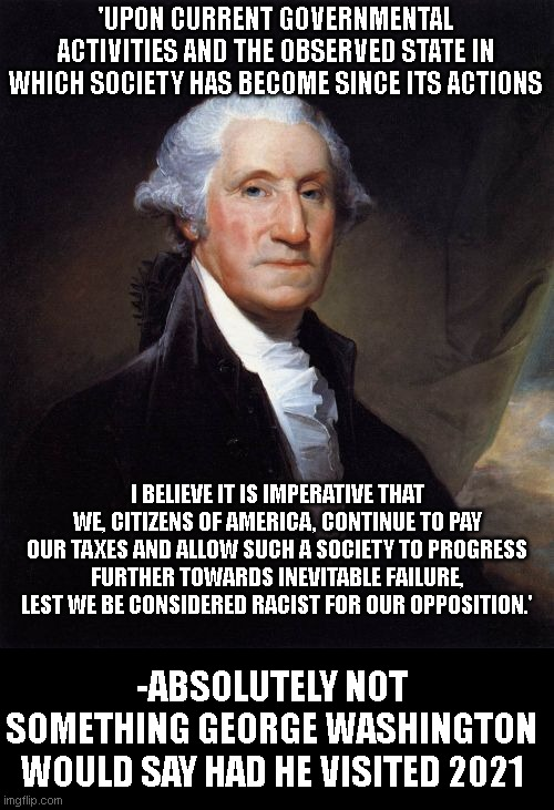 George Washington Meme |  'UPON CURRENT GOVERNMENTAL ACTIVITIES AND THE OBSERVED STATE IN WHICH SOCIETY HAS BECOME SINCE ITS ACTIONS; I BELIEVE IT IS IMPERATIVE THAT WE, CITIZENS OF AMERICA, CONTINUE TO PAY OUR TAXES AND ALLOW SUCH A SOCIETY TO PROGRESS FURTHER TOWARDS INEVITABLE FAILURE, LEST WE BE CONSIDERED RACIST FOR OUR OPPOSITION.'; -ABSOLUTELY NOT SOMETHING GEORGE WASHINGTON WOULD SAY HAD HE VISITED 2021 | image tagged in memes,george washington | made w/ Imgflip meme maker