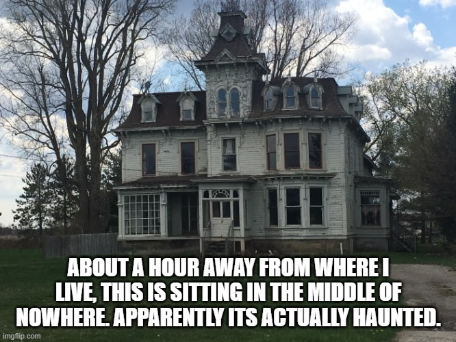 spooky... |  ABOUT A HOUR AWAY FROM WHERE I LIVE, THIS IS SITTING IN THE MIDDLE OF NOWHERE. APPARENTLY ITS ACTUALLY HAUNTED. | image tagged in oh wow are you actually reading these tags,billy what have you done,ah yes | made w/ Imgflip meme maker