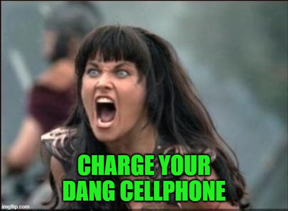 Angry Xena | CHARGE YOUR DANG CELLPHONE | image tagged in angry xena | made w/ Imgflip meme maker