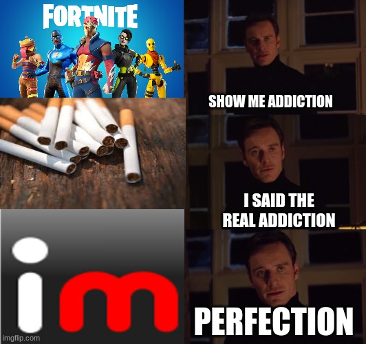 perferction |  SHOW ME ADDICTION; I SAID THE REAL ADDICTION; PERFECTION | image tagged in perfection,imgflip,memes | made w/ Imgflip meme maker