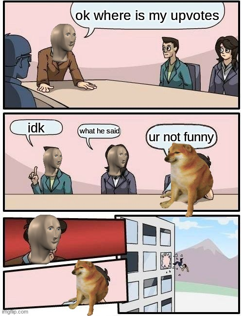 This is not upvote begging |  ok where is my upvotes; idk; what he said; ur not funny | image tagged in memes,boardroom meeting suggestion | made w/ Imgflip meme maker