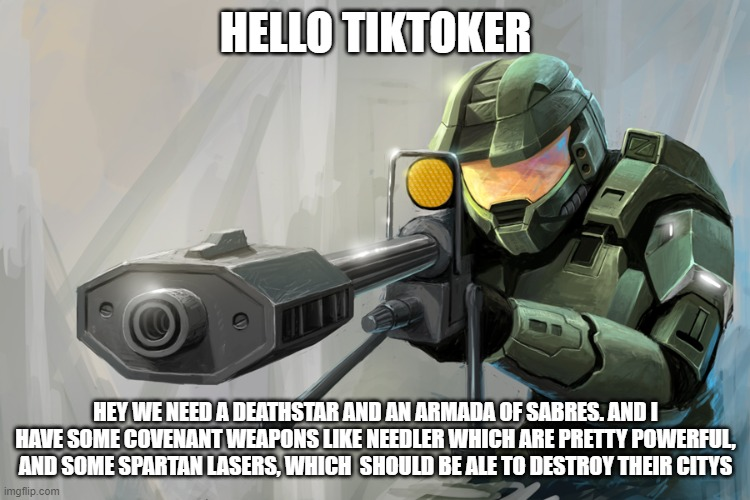 OK we need a deathstar get the supplies ready! |  HELLO TIKTOKER; HEY WE NEED A DEATHSTAR AND AN ARMADA OF SABRES. AND I HAVE SOME COVENANT WEAPONS LIKE NEEDLER WHICH ARE PRETTY POWERFUL, AND SOME SPARTAN LASERS, WHICH  SHOULD BE ALE TO DESTROY THEIR CITYS | image tagged in halo sniper | made w/ Imgflip meme maker