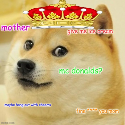 spoiled doge |  mother; give me ice cream; mc donalds? maybe hang out with cheems; fine **** you mom | image tagged in memes,doge | made w/ Imgflip meme maker