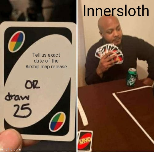 UNO Draw 25 Cards |  Innersloth; Tell us exact date of the Airship map release | image tagged in memes,uno draw 25 cards | made w/ Imgflip meme maker
