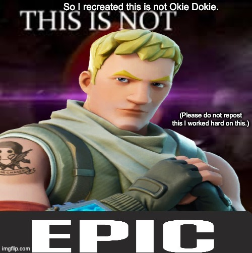 This is not epic |  So I recreated this is not Okie Dokie. (Please do not repost this I worked hard on this.) | image tagged in fortnite | made w/ Imgflip meme maker