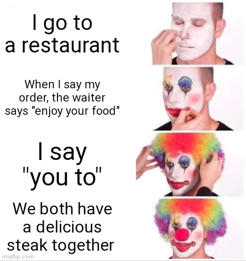 "Clown Applying Makeup |  I go to a restaurant; When I say my order, the waiter says ""enjoy your food""; I say ""you to""; We both have a delicious steak together 