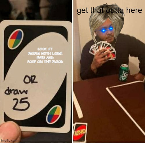 UNO Draw 25 Cards |  get that outta here; LOOK AT PEOPLE WITH LASER EYES AND POOP ON THE FLOOR | image tagged in bad luck brian | made w/ Imgflip meme maker